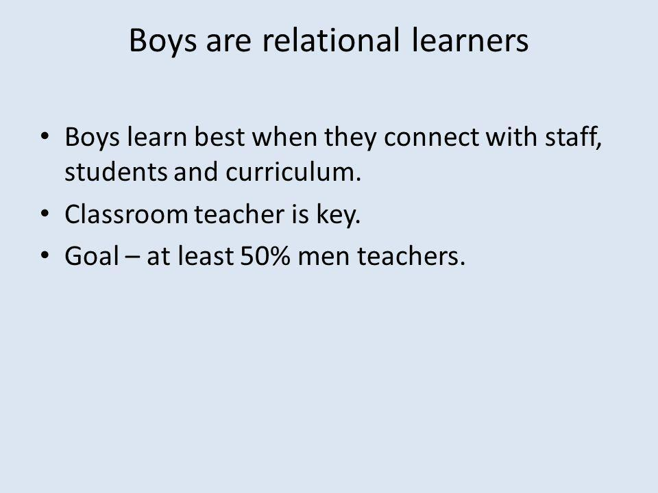 Boys are relational learners Boys learn best when they connect with staff, students and curriculum.