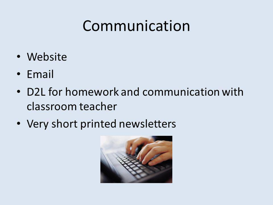 Communication Website Email D2L for homework and communication with classroom teacher Very short printed newsletters