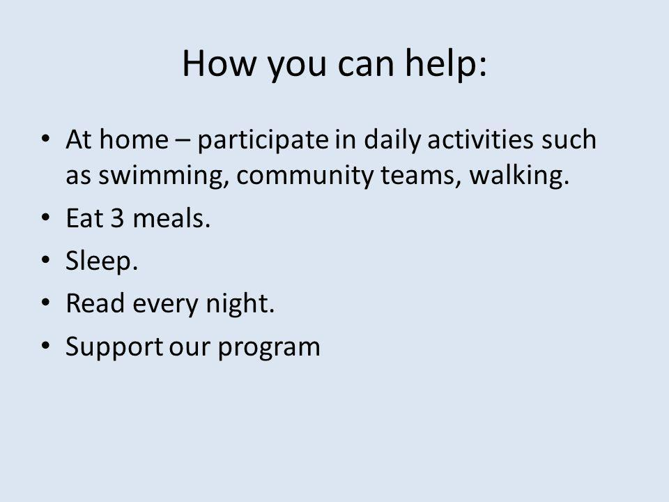 How you can help: At home – participate in daily activities such as swimming, community teams, walking.