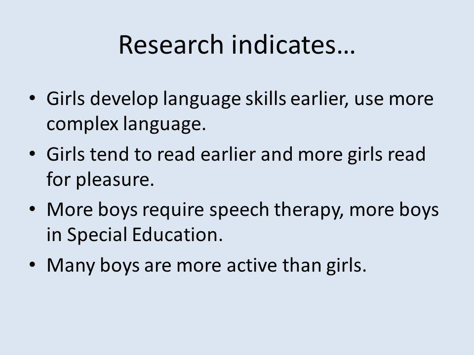 Research indicates… Girls develop language skills earlier, use more complex language.