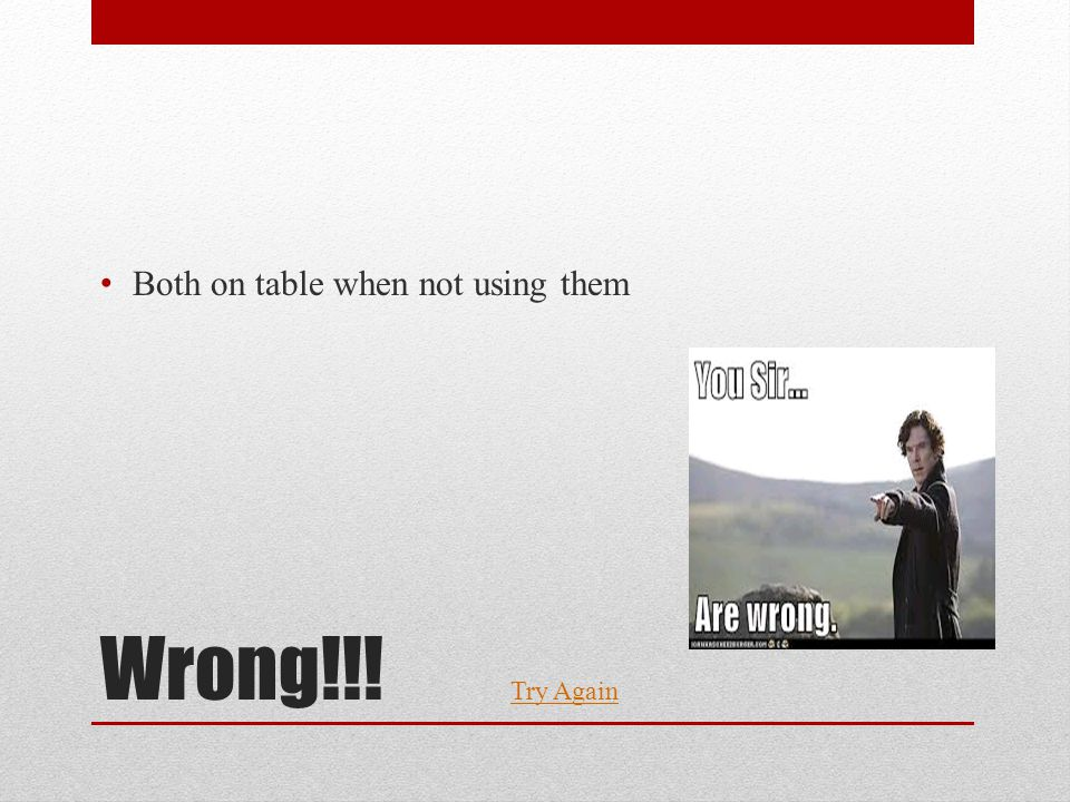 Wrong!!! Both on table when not using them Try Again
