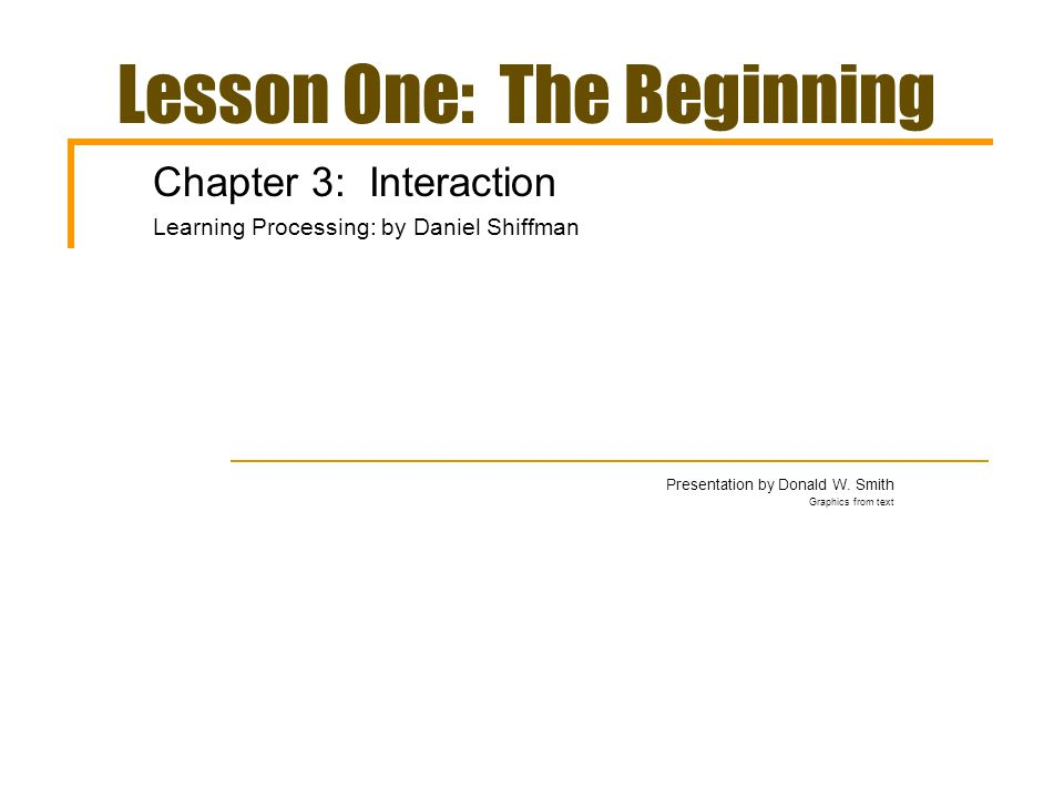 Lesson One: The Beginning Chapter 3: Interaction Learning Processing: by Daniel Shiffman Presentation by Donald W.