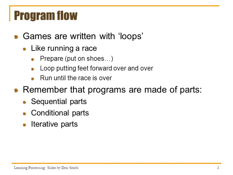 Program flow Games are written with loops Like running a race Prepare (put on shoes…) Loop putting feet forward over and over Run until the race is over Remember that programs are made of parts: Sequential parts Conditional parts Iterative parts Learning Processing: Slides by Don Smith 3