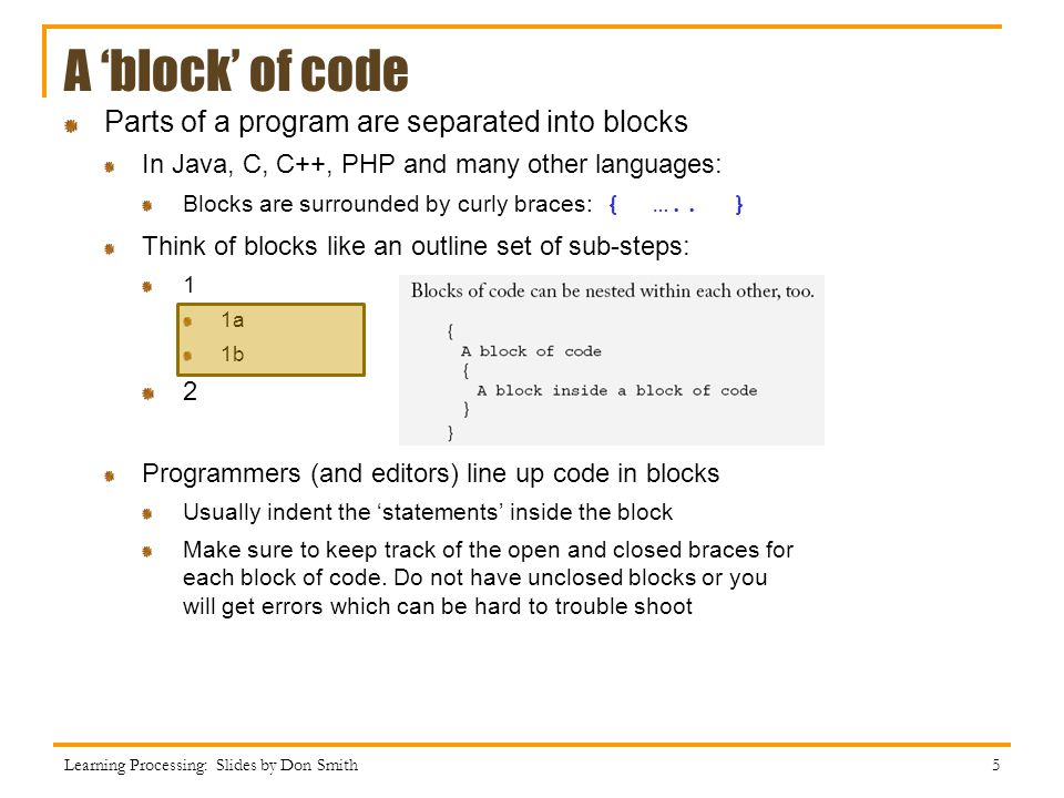 Parts of a program are separated into blocks In Java, C, C++, PHP and many other languages: Blocks are surrounded by curly braces: { …..