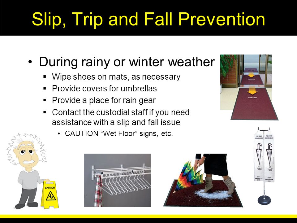 Slip, Trip and Fall Prevention During rainy or winter weather Wipe shoes on mats, as necessary Provide covers for umbrellas Provide a place for rain gear Contact the custodial staff if you need assistance with a slip and fall issue CAUTION Wet Floor signs, etc.