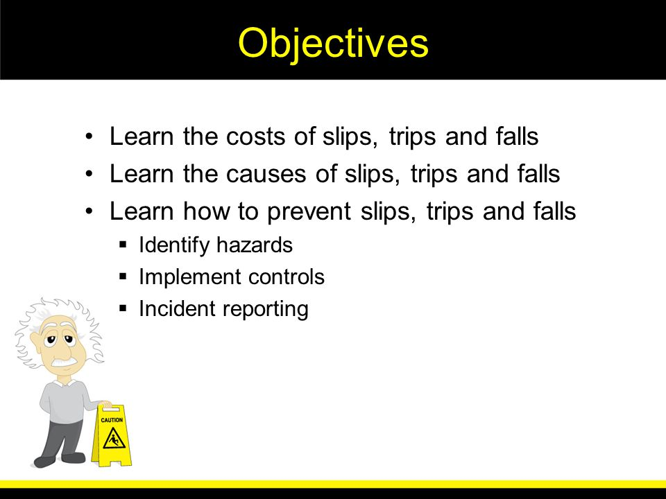 Objectives Learn the costs of slips, trips and falls Learn the causes of slips, trips and falls Learn how to prevent slips, trips and falls Identify hazards Implement controls Incident reporting