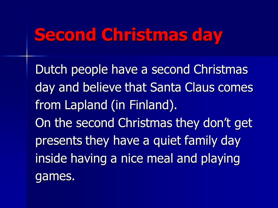 Second Christmas day Dutch people have a second Christmas day and believe that Santa Claus comes from Lapland (in Finland).