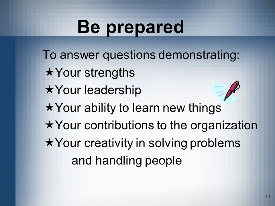 10 Be prepared To answer questions demonstrating: Your strengths Your leadership Your ability to learn new things Your contributions to the organization Your creativity in solving problems and handling people