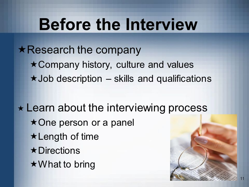 11 Before the Interview Research the company Company history, culture and values Job description – skills and qualifications Learn about the interviewing process One person or a panel Length of time Directions What to bring