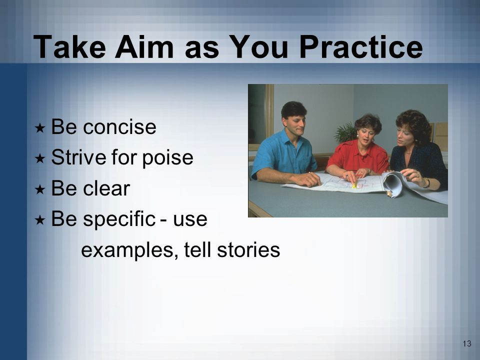 13 Take Aim as You Practice Be concise Strive for poise Be clear Be specific - use examples, tell stories