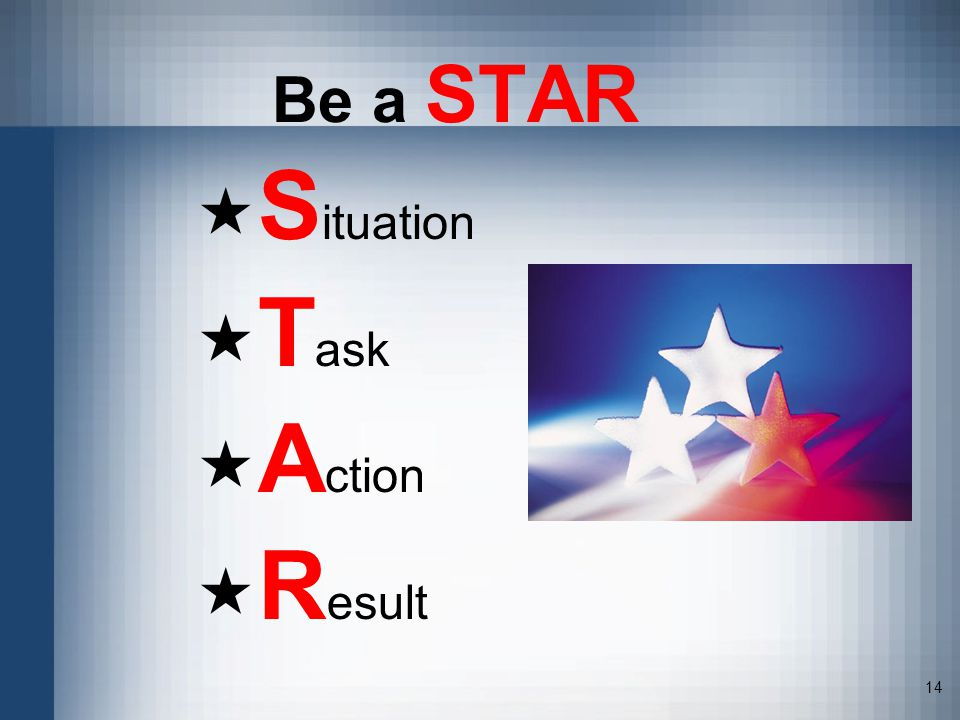 14 Be a STAR S ituation T ask A ction R esult
