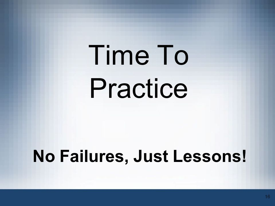 16 Time To Practice No Failures, Just Lessons!