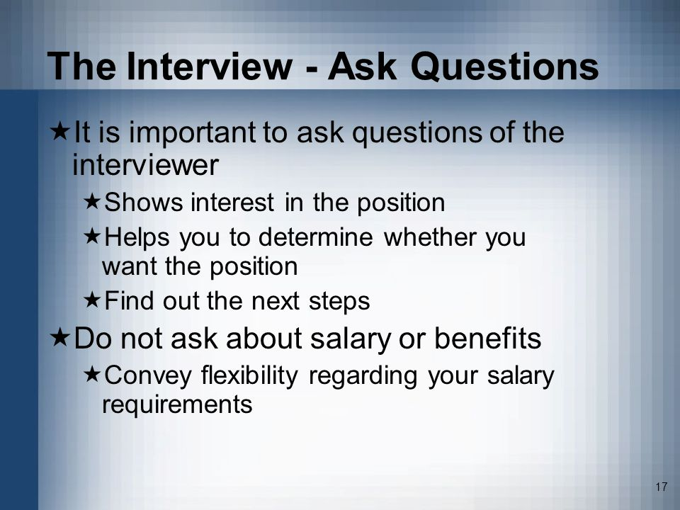 17 The Interview - Ask Questions It is important to ask questions of the interviewer Shows interest in the position Helps you to determine whether you want the position Find out the next steps Do not ask about salary or benefits Convey flexibility regarding your salary requirements