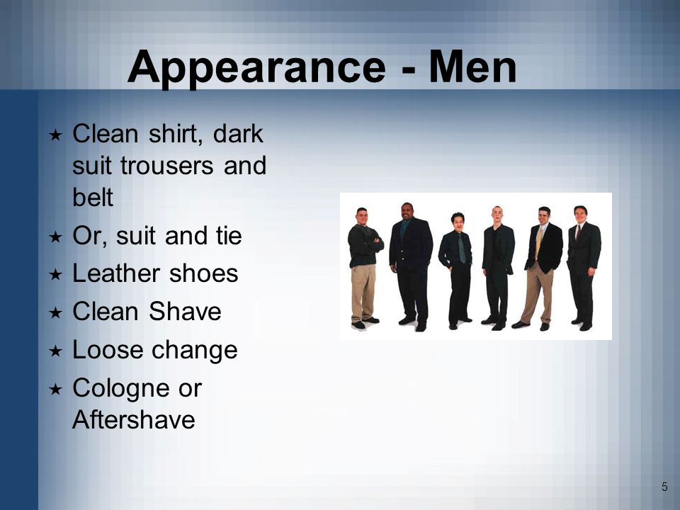 5 Appearance - Men Clean shirt, dark suit trousers and belt Or, suit and tie Leather shoes Clean Shave Loose change Cologne or Aftershave