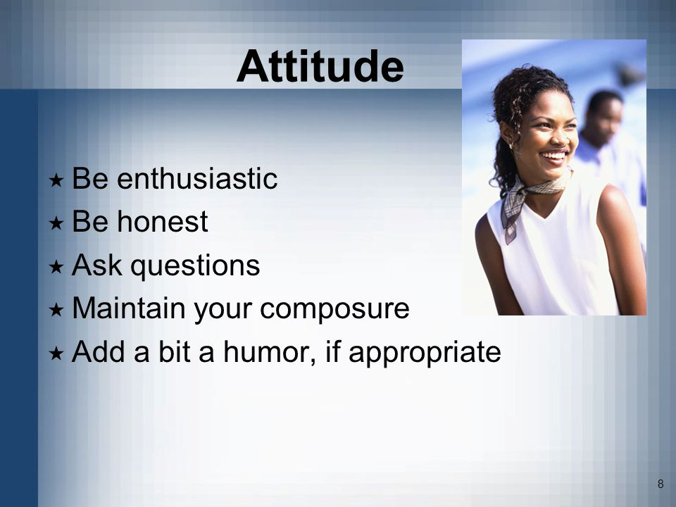 8 Attitude Be enthusiastic Be honest Ask questions Maintain your composure Add a bit a humor, if appropriate