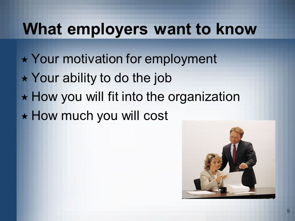 9 What employers want to know Your motivation for employment Your ability to do the job How you will fit into the organization How much you will cost