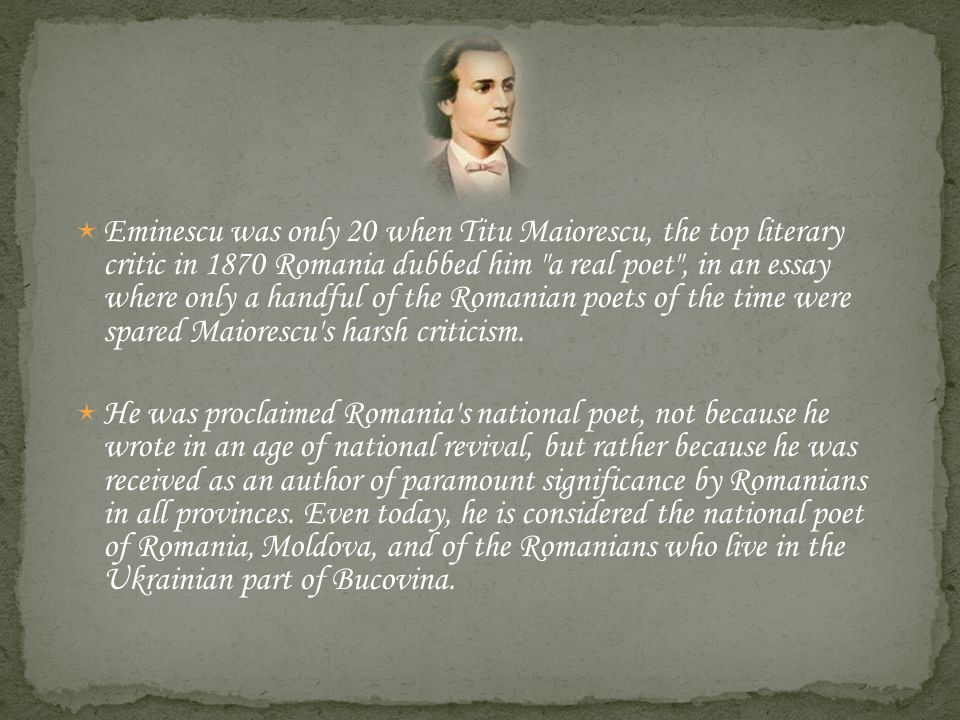 Eminescu was only 20 when Titu Maiorescu, the top literary critic in 1870 Romania dubbed him a real poet , in an essay where only a handful of the Romanian poets of the time were spared Maiorescu s harsh criticism.