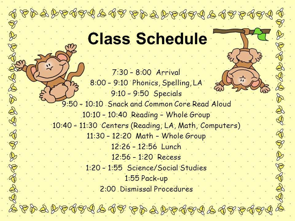 7:30 – 8:00 Arrival 8:00 – 9:10 Phonics, Spelling, LA 9:10 – 9:50 Specials 9:50 – 10:10 Snack and Common Core Read Aloud 10:10 – 10:40 Reading – Whole Group 10:40 – 11:30 Centers (Reading, LA, Math, Computers) 11:30 – 12:20 Math – Whole Group 12:26 – 12:56 Lunch 12:56 – 1:20 Recess 1:20 – 1:55 Science/Social Studies 1:55 Pack-up 2:00 Dismissal Procedures Class Schedule