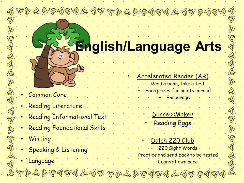 English/Language Arts Accelerated Reader (AR) –Read a book, take a test –Earn prizes for points earned –Encourage SuccessMaker Reading Eggs Dolch 220 Club –220 Sight Words –Practice and send back to be tested –Learn at own pace Common Core Reading Literature Reading Informational Text Reading Foundational Skills Writing Speaking & Listening Language