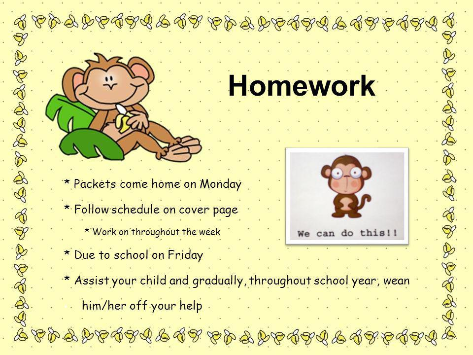 * Packets come home on Monday * Follow schedule on cover page * Work on throughout the week * Due to school on Friday * Assist your child and gradually, throughout school year, wean him/her off your help Homework