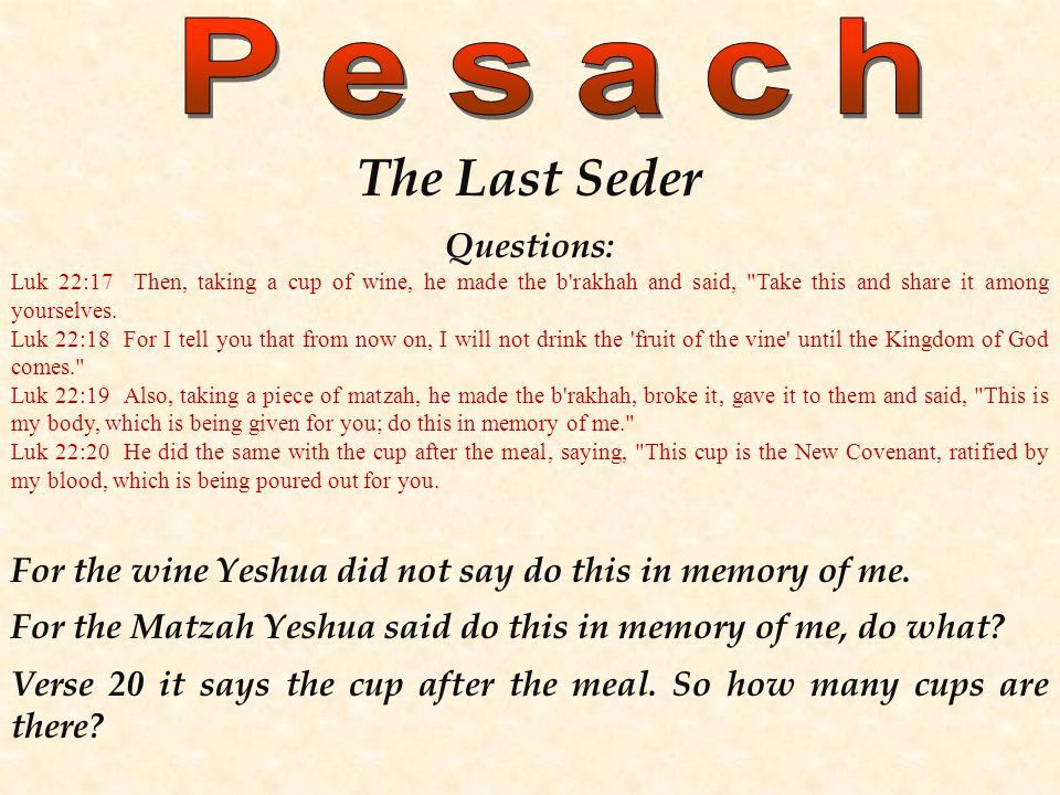 The Last Seder Questions: Luk 22:17 Then, taking a cup of wine, he made the b rakhah and said, Take this and share it among yourselves.