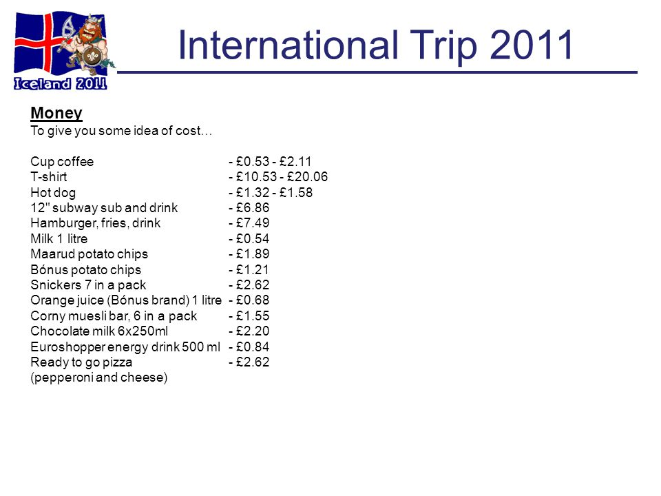 International Trip 2011 Money To give you some idea of cost… Cup coffee- £0.53 - £2.11 T-shirt- £10.53 - £20.06 Hot dog- £1.32 - £1.58 12 subway sub and drink- £6.86 Hamburger, fries, drink- £7.49 Milk 1 litre- £0.54 Maarud potato chips- £1.89 Bónus potato chips- £1.21 Snickers 7 in a pack- £2.62 Orange juice (Bónus brand) 1 litre- £0.68 Corny muesli bar, 6 in a pack- £1.55 Chocolate milk 6x250ml- £2.20 Euroshopper energy drink 500 ml- £0.84 Ready to go pizza- £2.62 (pepperoni and cheese)