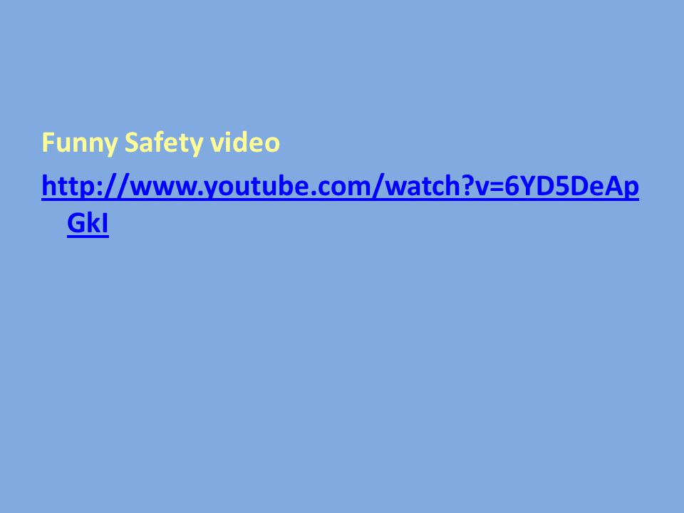Funny Safety video http://www.youtube.com/watch v=6YD5DeAp GkI