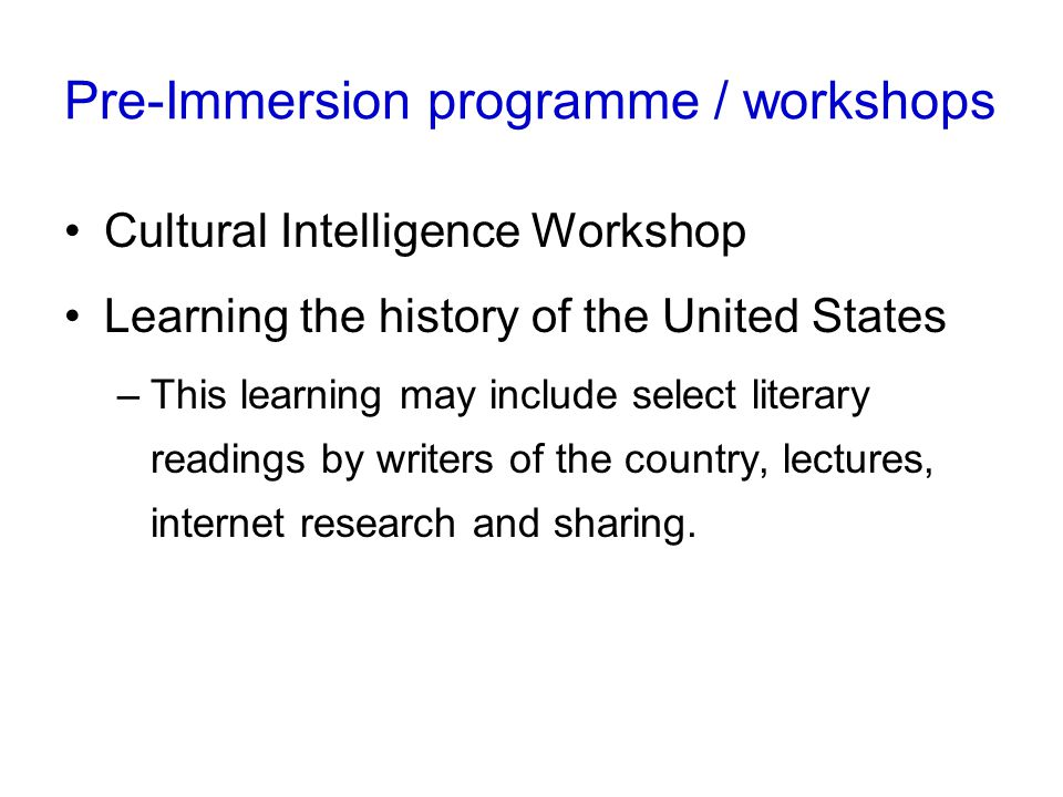 Pre-Immersion programme / workshops Cultural Intelligence Workshop Learning the history of the United States –This learning may include select literary readings by writers of the country, lectures, internet research and sharing.
