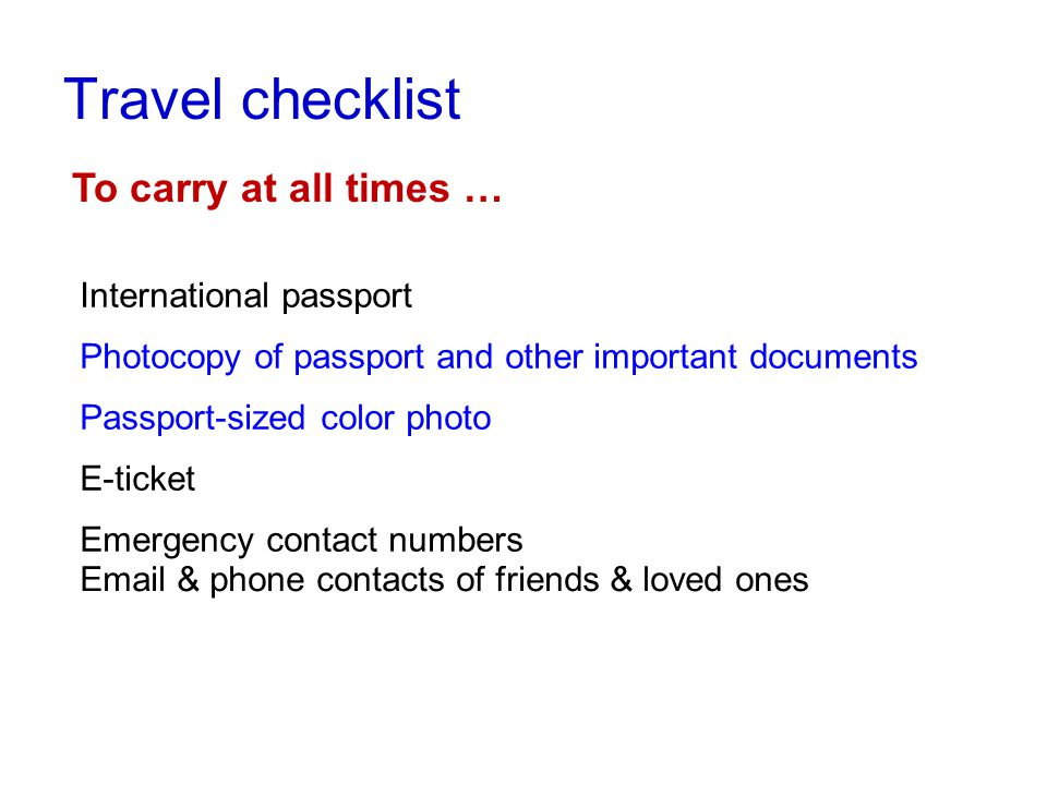 Travel checklist To carry at all times … International passport Photocopy of passport and other important documents Passport-sized color photo E-ticket Emergency contact numbers Email & phone contacts of friends & loved ones