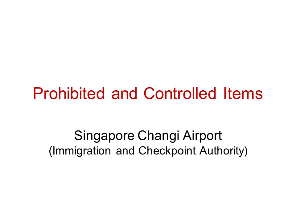 Prohibited and Controlled Items Singapore Changi Airport (Immigration and Checkpoint Authority)