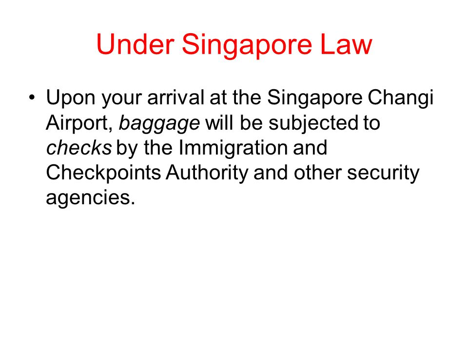 Under Singapore Law Upon your arrival at the Singapore Changi Airport, baggage will be subjected to checks by the Immigration and Checkpoints Authority and other security agencies.