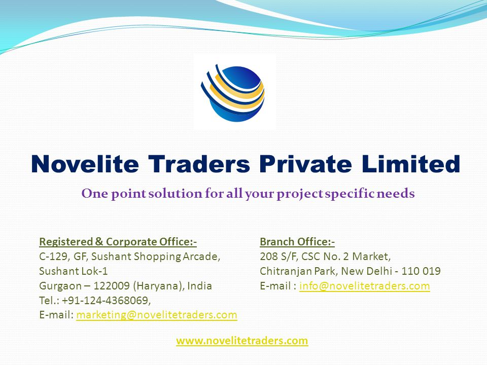 Novelite Traders Private Limited One point solution for all your project specific needs Registered & Corporate Office:- C-129, GF, Sushant Shopping Arcade, Sushant Lok-1 Gurgaon – 122009 (Haryana), India Tel.: +91-124-4368069, E-mail: marketing@novelitetraders.commarketing@novelitetraders.com Branch Office:- 208 S/F, CSC No.