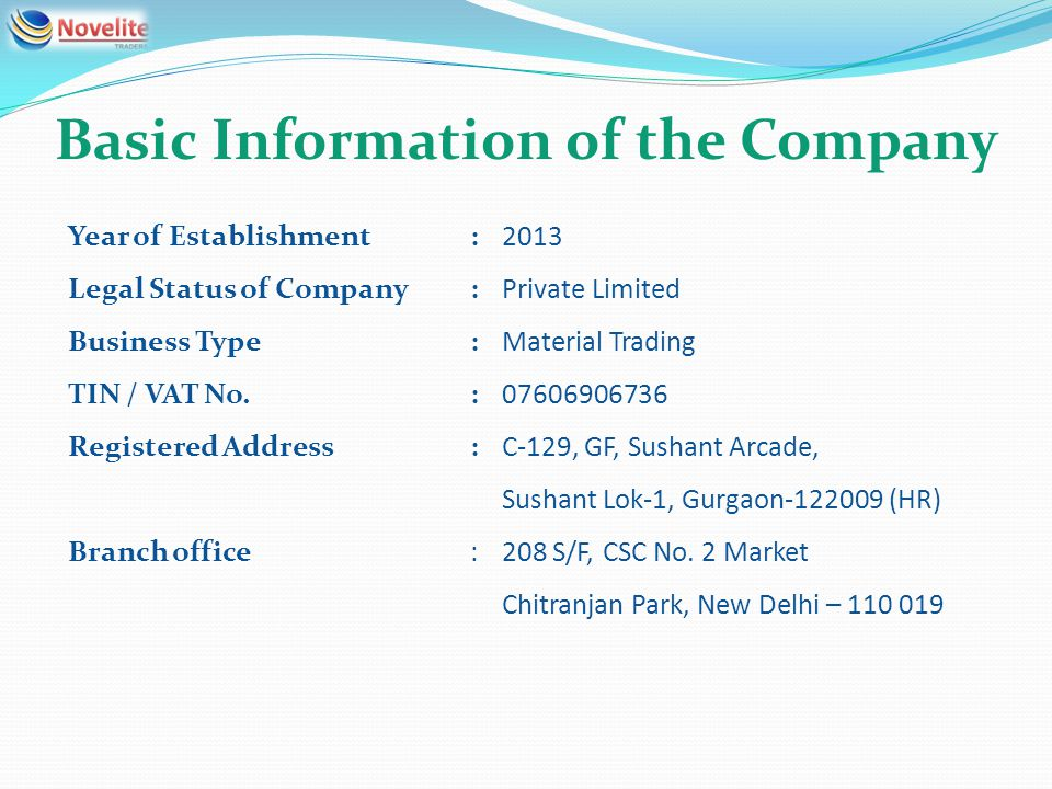 Basic Information of the Company Year of Establishment:2013 Legal Status of Company:Private Limited Business Type:Material Trading TIN / VAT No.:07606906736 Registered Address:C-129, GF, Sushant Arcade, Sushant Lok-1, Gurgaon-122009 (HR) Branch office:208 S/F, CSC No.