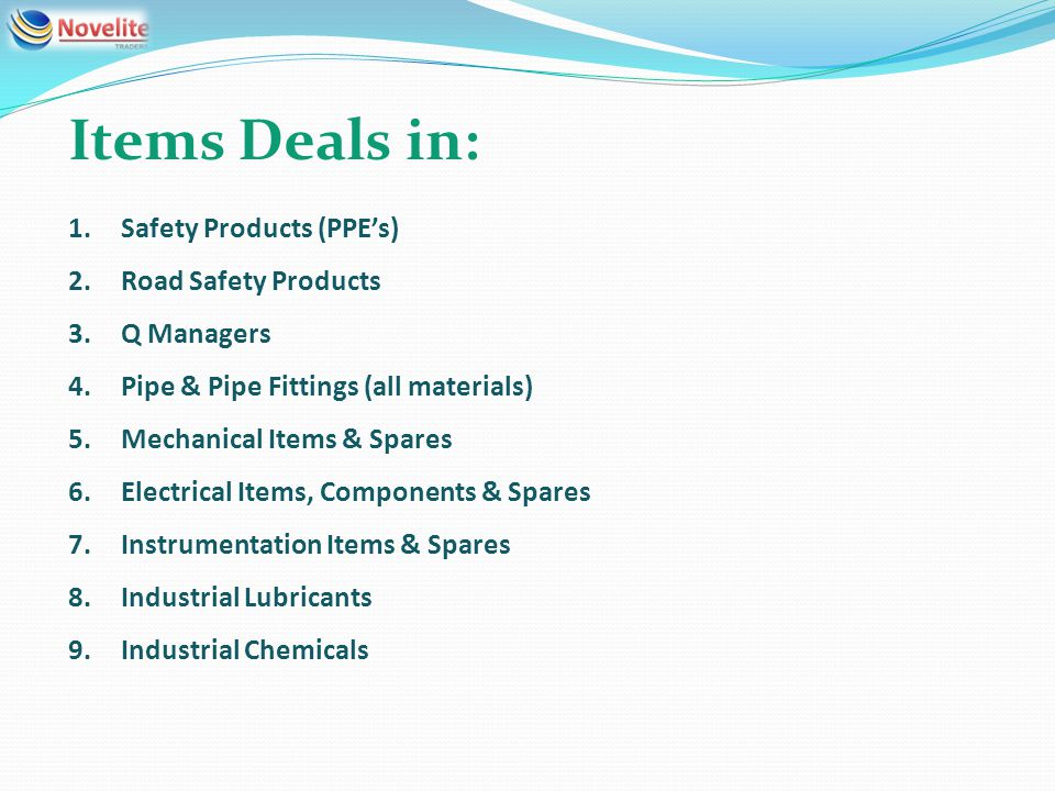 Items Deals in: 1.Safety Products (PPEs) 2.Road Safety Products 3.Q Managers 4.Pipe & Pipe Fittings (all materials) 5.Mechanical Items & Spares 6.Electrical Items, Components & Spares 7.Instrumentation Items & Spares 8.Industrial Lubricants 9.Industrial Chemicals