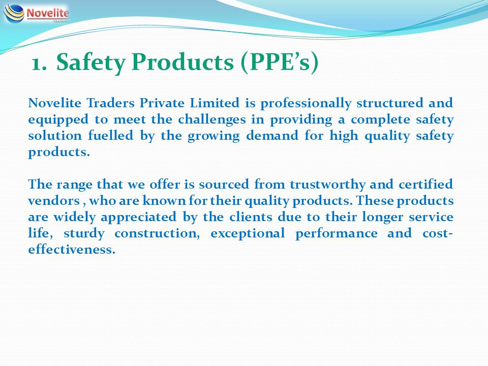 1.Safety Products (PPEs) Novelite Traders Private Limited is professionally structured and equipped to meet the challenges in providing a complete safety solution fuelled by the growing demand for high quality safety products.