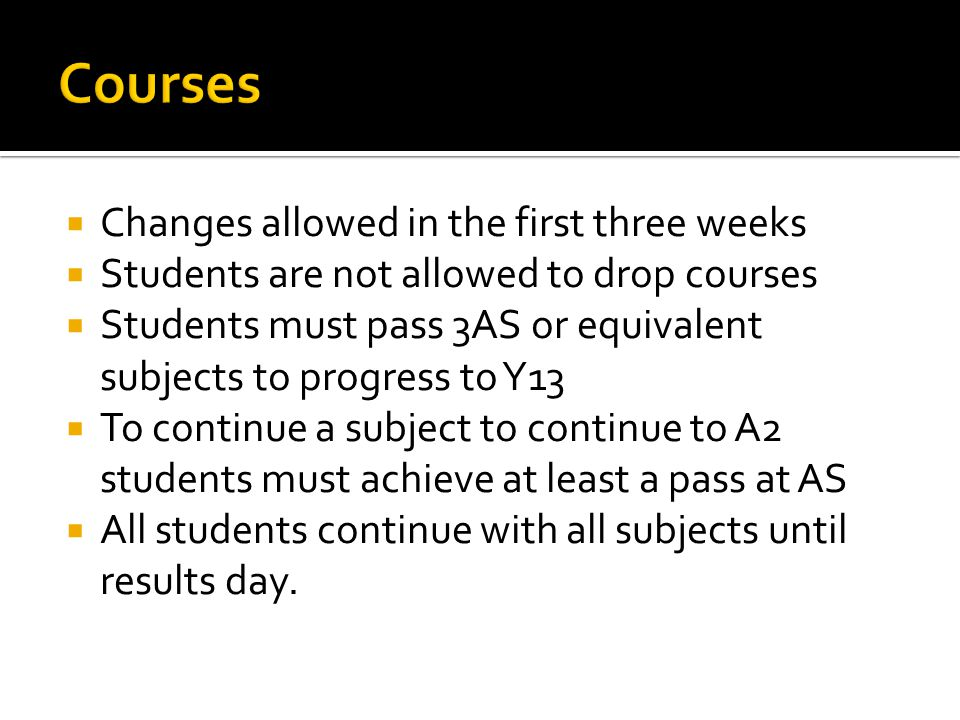 Changes allowed in the first three weeks Students are not allowed to drop courses Students must pass 3AS or equivalent subjects to progress to Y13 To continue a subject to continue to A2 students must achieve at least a pass at AS All students continue with all subjects until results day.