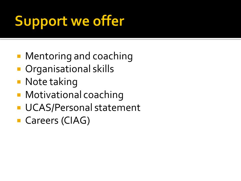 Mentoring and coaching Organisational skills Note taking Motivational coaching UCAS/Personal statement Careers (CIAG)