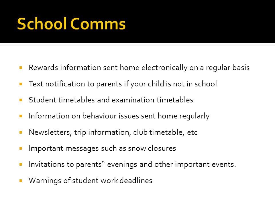 Rewards information sent home electronically on a regular basis Text notification to parents if your child is not in school Student timetables and examination timetables Information on behaviour issues sent home regularly Newsletters, trip information, club timetable, etc Important messages such as snow closures Invitations to parents evenings and other important events.