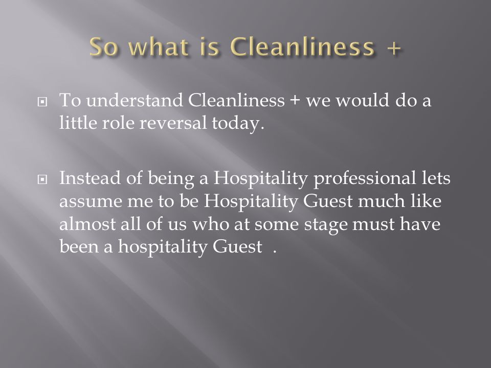 To understand Cleanliness + we would do a little role reversal today.