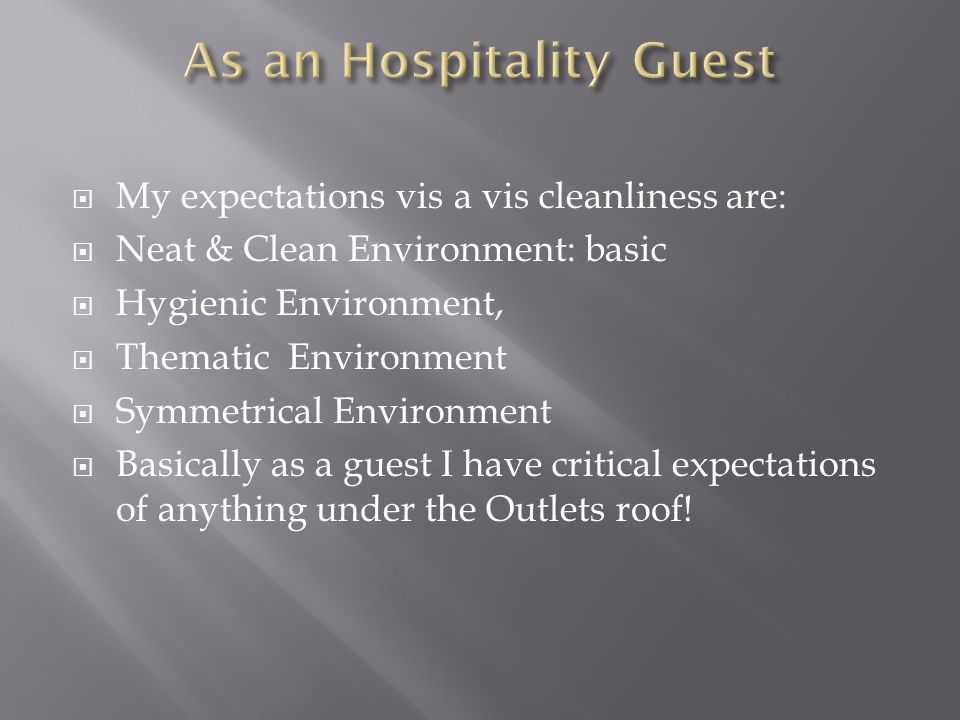 My expectations vis a vis cleanliness are: Neat & Clean Environment: basic Hygienic Environment, Thematic Environment Symmetrical Environment Basically as a guest I have critical expectations of anything under the Outlets roof!