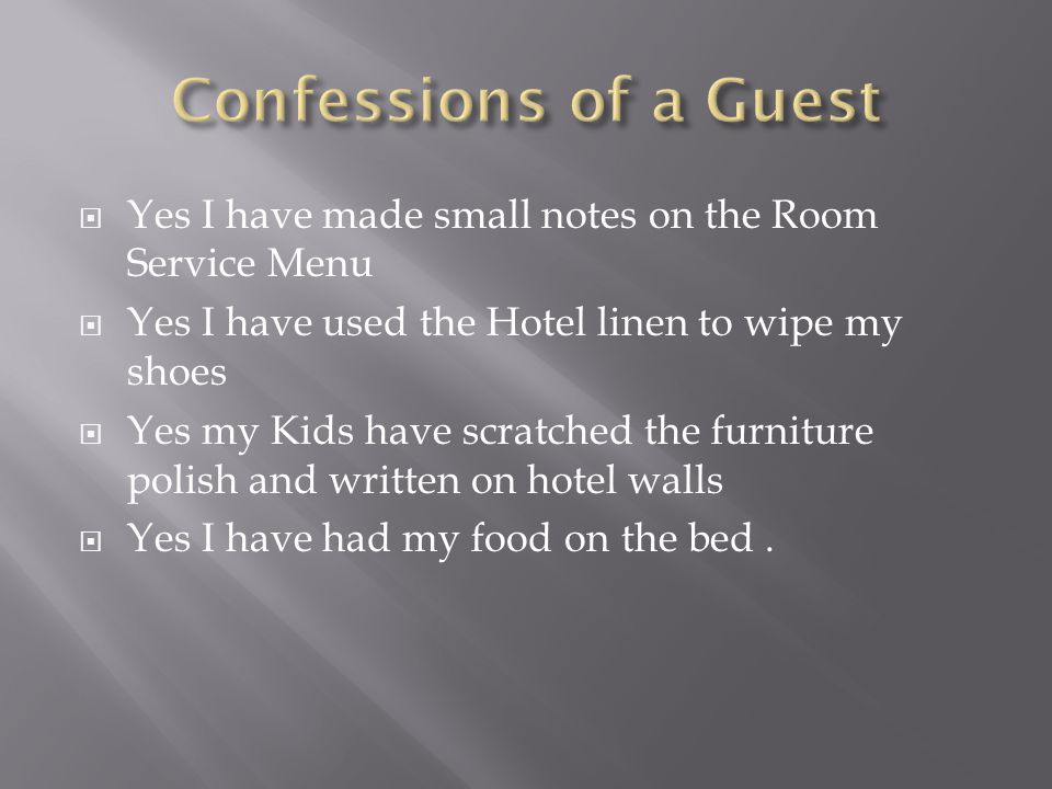 Yes I have made small notes on the Room Service Menu Yes I have used the Hotel linen to wipe my shoes Yes my Kids have scratched the furniture polish and written on hotel walls Yes I have had my food on the bed.