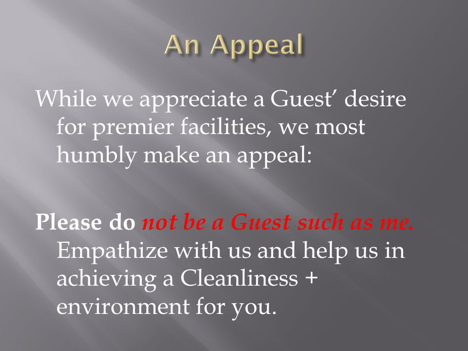 While we appreciate a Guest desire for premier facilities, we most humbly make an appeal: Please do not be a Guest such as me.