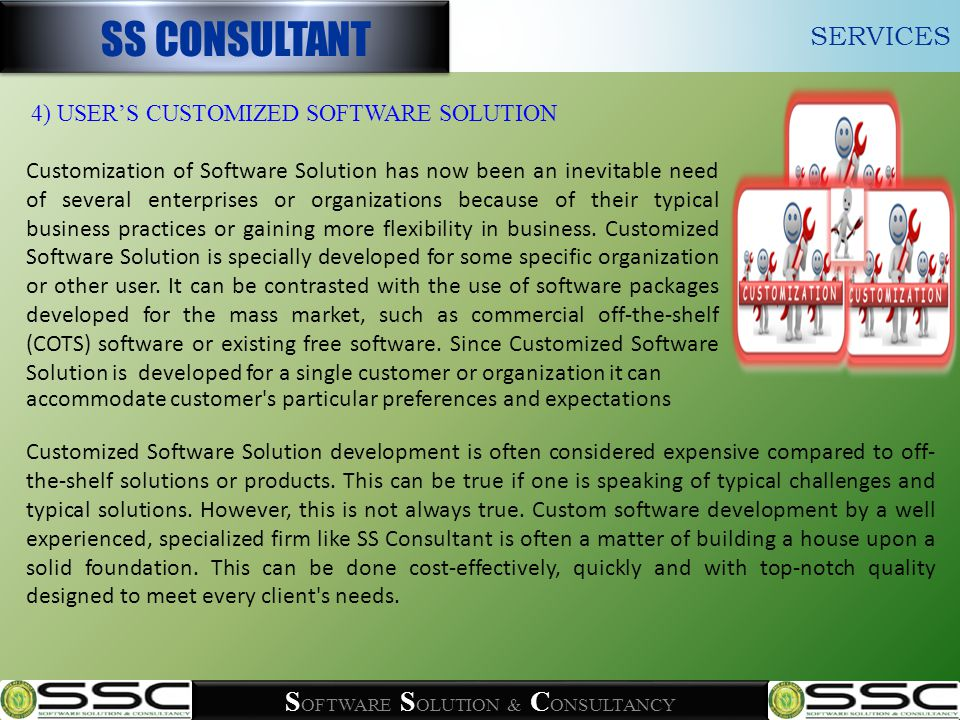 S OFTWARE S OLUTION & C ONSULTANCY Customized Software Solution development is often considered expensive compared to off- the-shelf solutions or products.