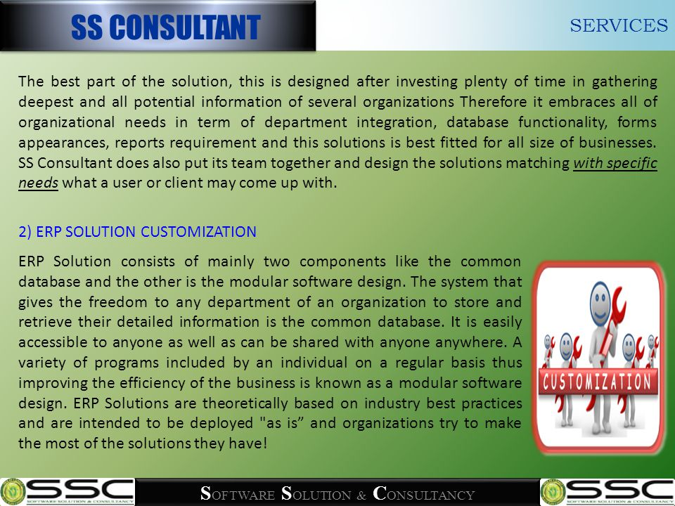 S OFTWARE S OLUTION & C ONSULTANCY The best part of the solution, this is designed after investing plenty of time in gathering deepest and all potential information of several organizations Therefore it embraces all of organizational needs in term of department integration, database functionality, forms appearances, reports requirement and this solutions is best fitted for all size of businesses.