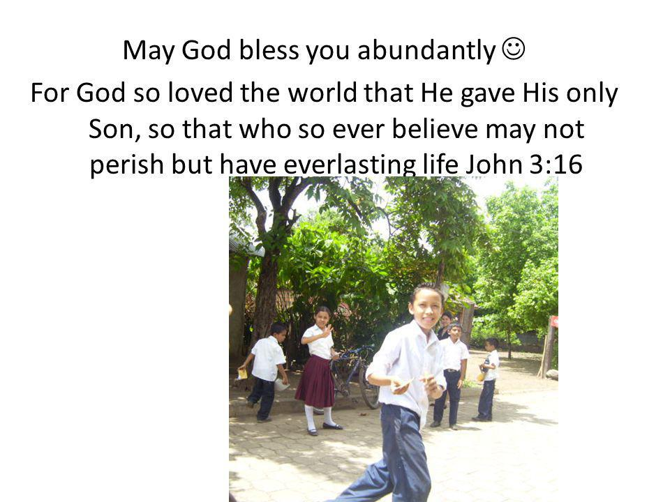 May God bless you abundantly For God so loved the world that He gave His only Son, so that who so ever believe may not perish but have everlasting life John 3:16