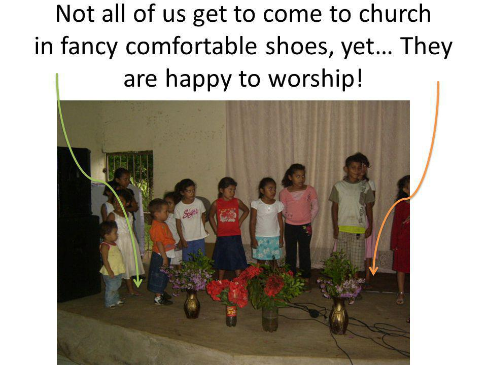 Not all of us get to come to church in fancy comfortable shoes, yet… They are happy to worship!
