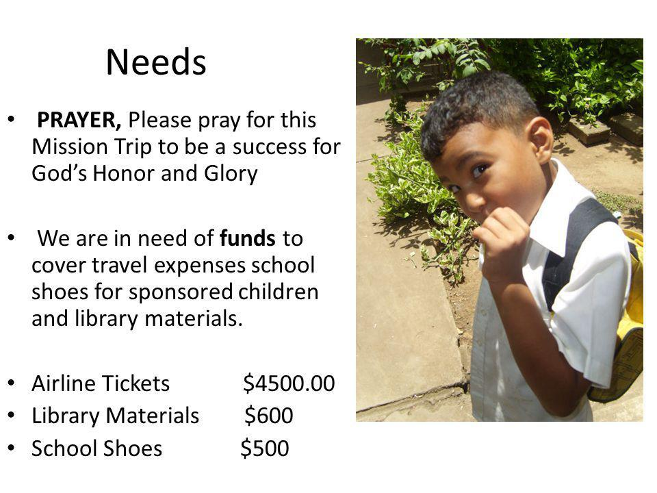 Needs PRAYER, Please pray for this Mission Trip to be a success for Gods Honor and Glory We are in need of funds to cover travel expenses school shoes for sponsored children and library materials.