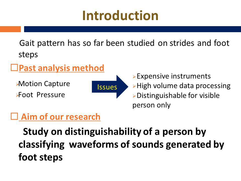 Introduction Gait pattern has so far been studied on strides and foot steps Past analysis method Aim of our research Study on distinguishability of a person by classifying waveforms of sounds generated by foot steps Issues Motion Capture Foot Pressure Expensive instruments High volume data processing Distinguishable for visible person only