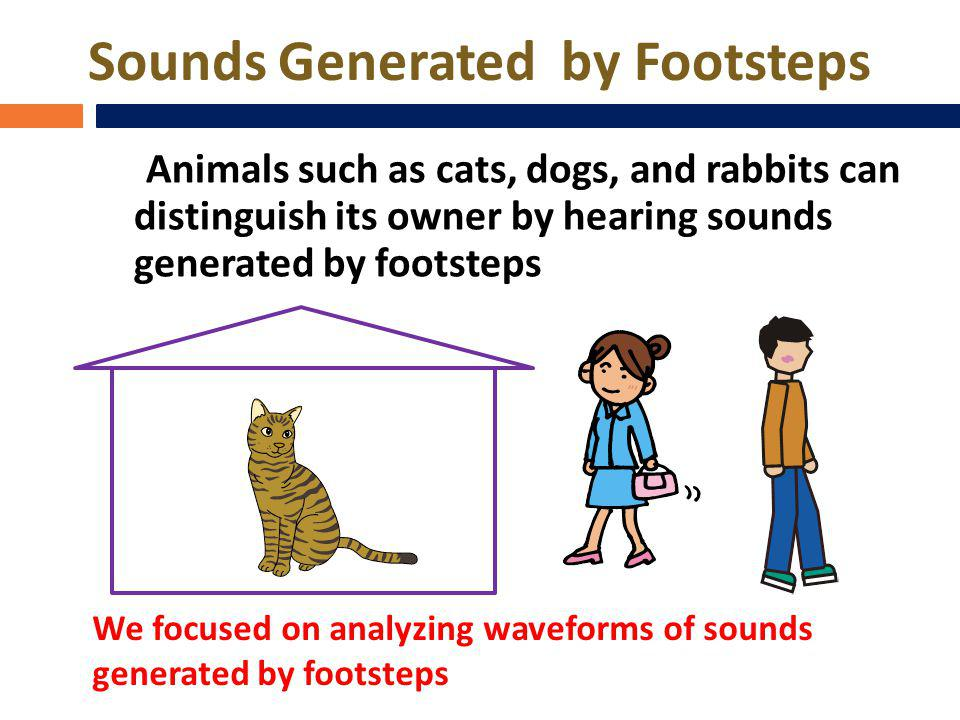Sounds Generated by Footsteps Animals such as cats, dogs, and rabbits can distinguish its owner by hearing sounds generated by footsteps We focused on analyzing waveforms of sounds generated by footsteps