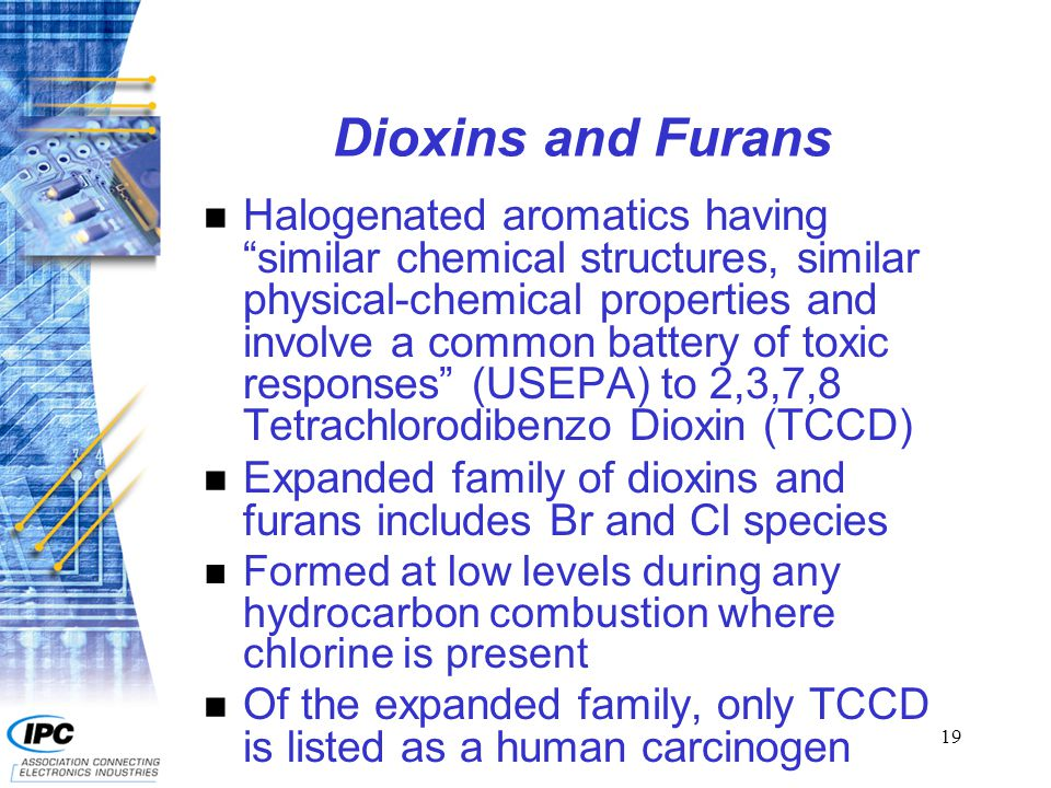 19 Dioxins and Furans n Halogenated aromatics having similar chemical structures, similar physical-chemical properties and involve a common battery of toxic responses (USEPA) to 2,3,7,8 Tetrachlorodibenzo Dioxin (TCCD) n Expanded family of dioxins and furans includes Br and Cl species n Formed at low levels during any hydrocarbon combustion where chlorine is present n Of the expanded family, only TCCD is listed as a human carcinogen